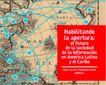 Habilitando la apertura: el futuro de la sociedad de la información en América Latina y el Caribe