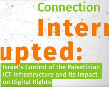 Connection Interrupted: Israel's control of the Palestinian ICT infrastructure and its impact on digital rights