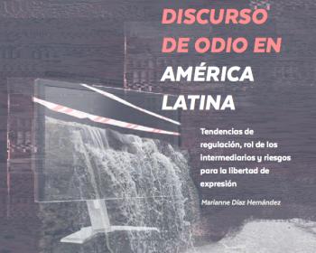 Discurso de odio en América Latina: regulación, intermediarios y riesgos para la libertad de expresión